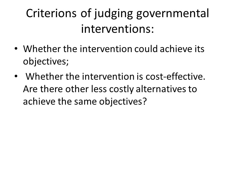 Criterions of judging governmental interventions: Whether the intervention could achieve its objectives; Whether the intervention is cost-effective. A