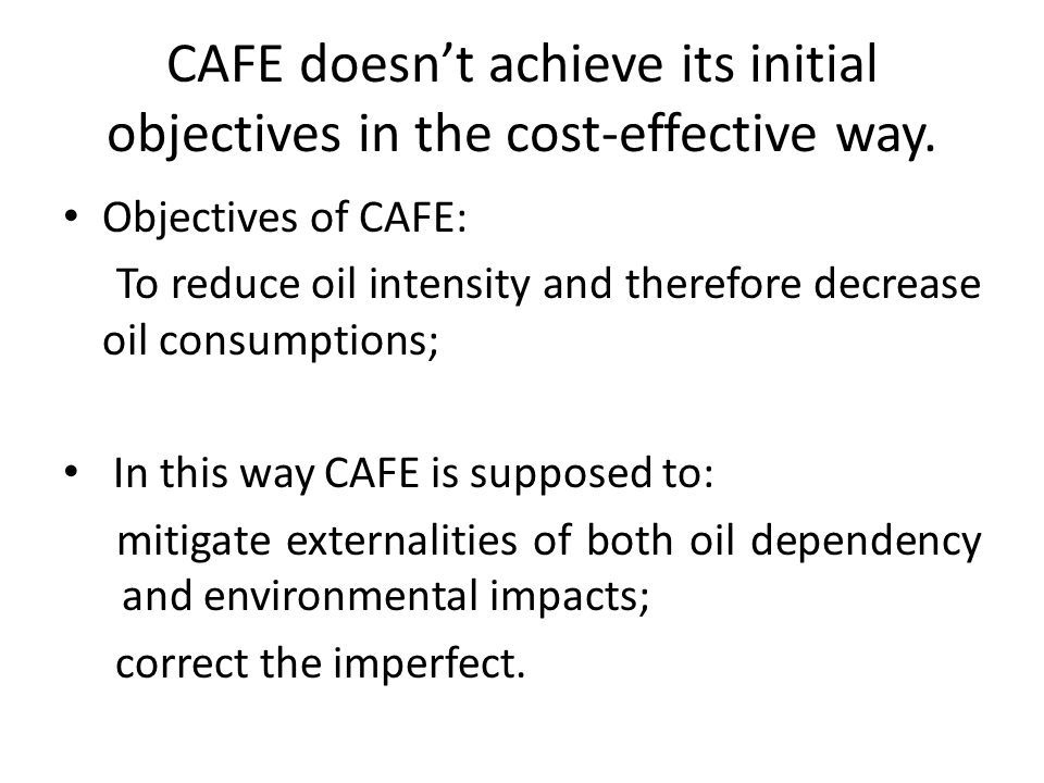 CAFE doesnt achieve its initial objectives in the cost-effective way. Objectives of CAFE: To reduce oil intensity and therefore decrease oil consumpti
