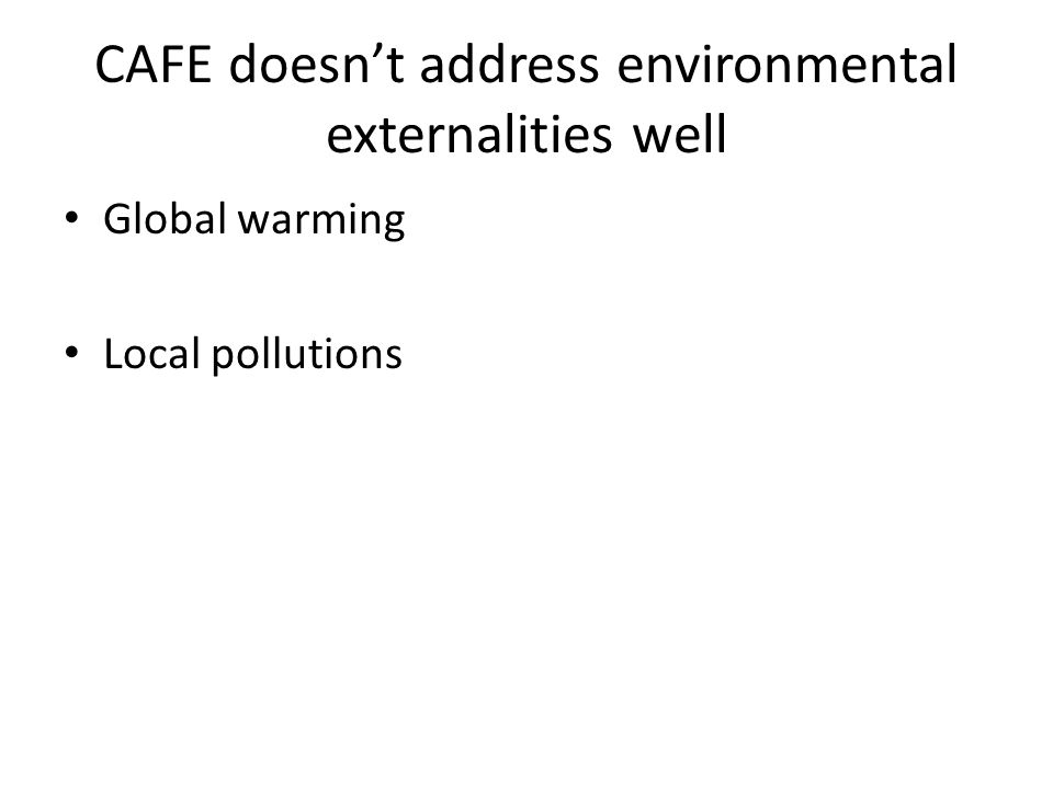 CAFE doesnt address environmental externalities well Global warming Local pollutions