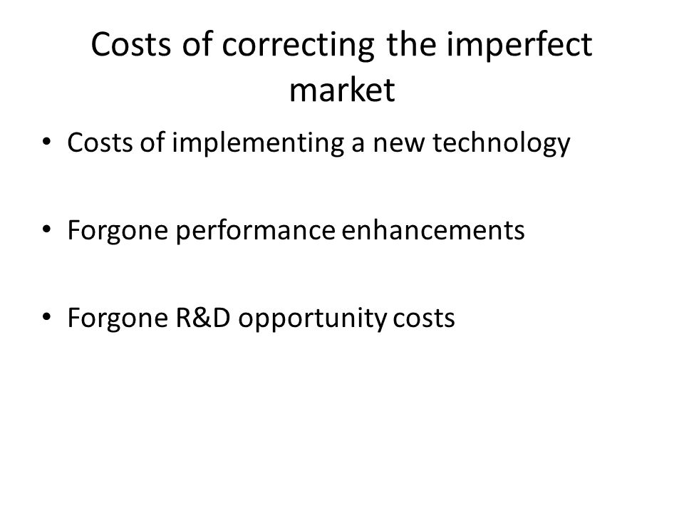Costs of correcting the imperfect market Costs of implementing a new technology Forgone performance enhancements Forgone R&D opportunity costs