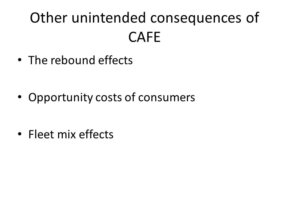 Other unintended consequences of CAFE The rebound effects Opportunity costs of consumers Fleet mix effects