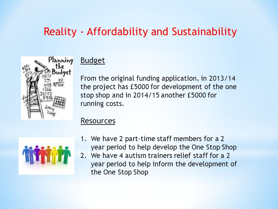 Reality - Affordability and Sustainability Budget From the original funding application, in 2013/14 the project has £5000 for development of the one stop shop and in 2014/15 another £5000 for running costs.