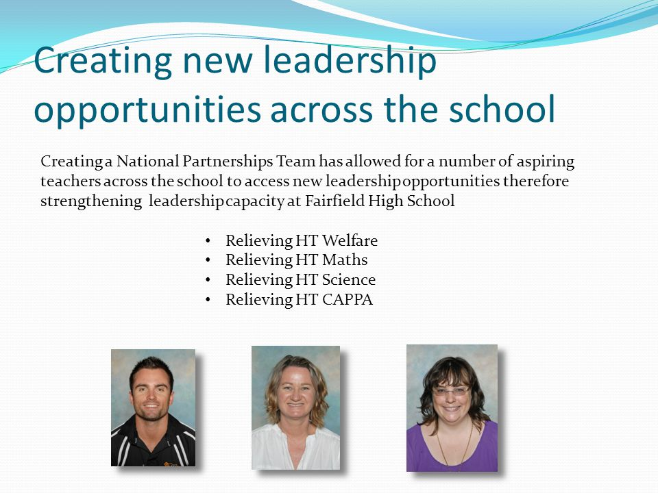 Creating new leadership opportunities across the school Creating a National Partnerships Team has allowed for a number of aspiring teachers across the school to access new leadership opportunities therefore strengthening leadership capacity at Fairfield High School Relieving HT Welfare Relieving HT Maths Relieving HT Science Relieving HT CAPPA