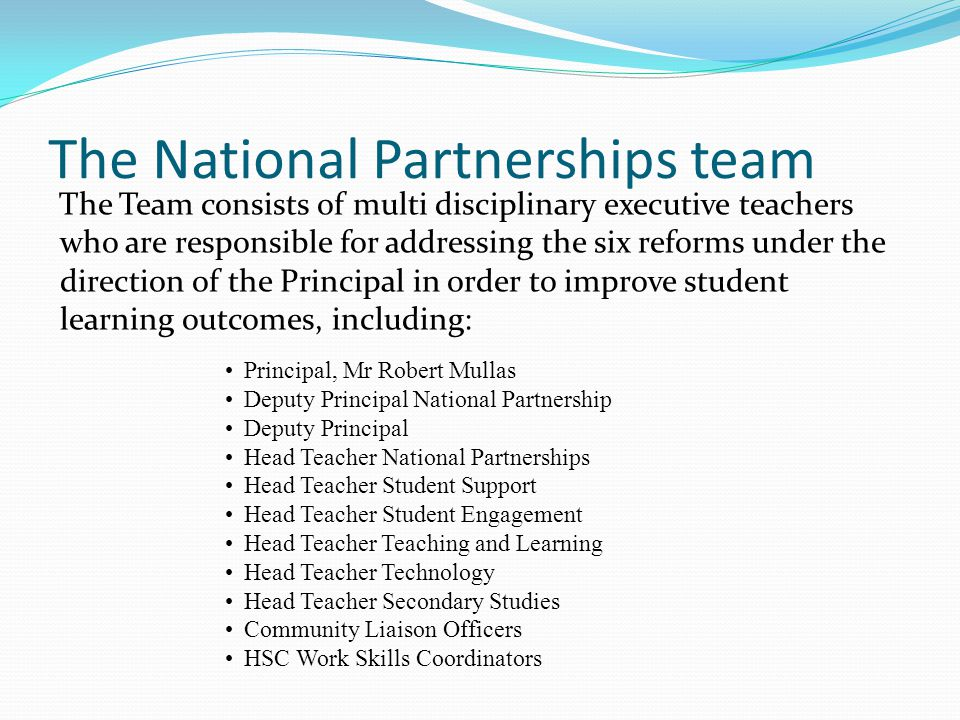 The National Partnerships team The Team consists of multi disciplinary executive teachers who are responsible for addressing the six reforms under the direction of the Principal in order to improve student learning outcomes, including: Principal, Mr Robert Mullas Deputy Principal National Partnership Deputy Principal Head Teacher National Partnerships Head Teacher Student Support Head Teacher Student Engagement Head Teacher Teaching and Learning Head Teacher Technology Head Teacher Secondary Studies Community Liaison Officers HSC Work Skills Coordinators