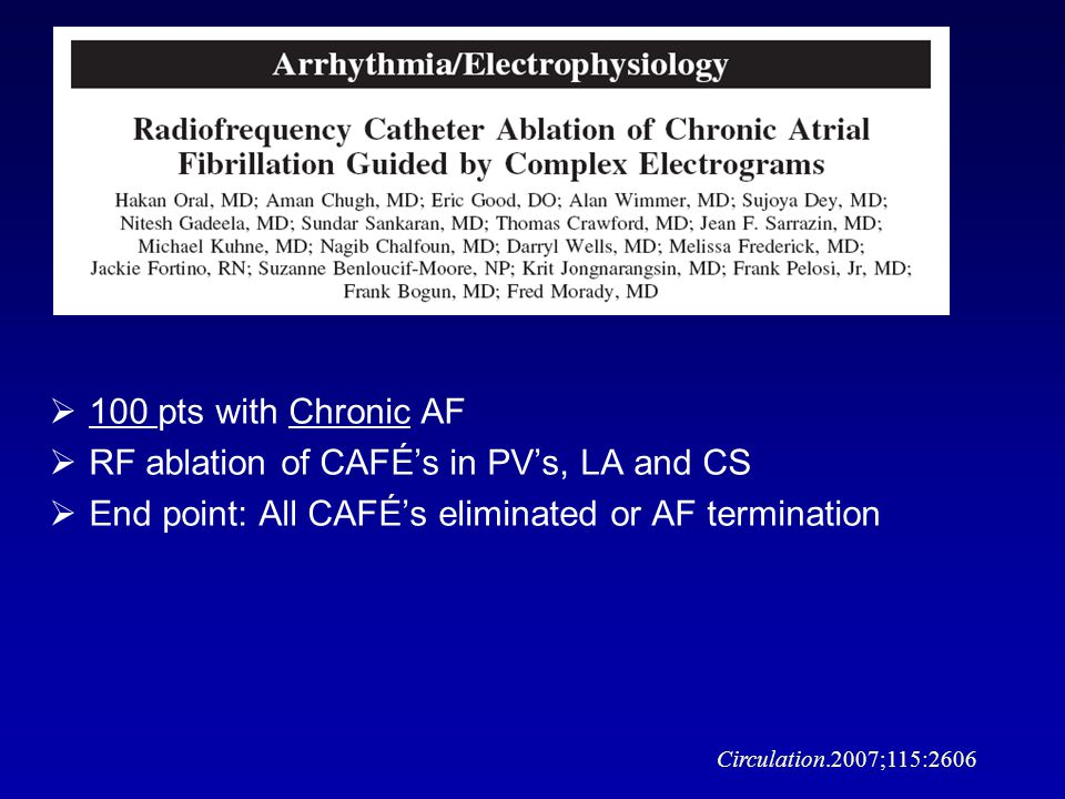 Circulation.2007;115:2606 100 pts with Chronic AF RF ablation of CAFÉs in PVs, LA and CS End point: All CAFÉs eliminated or AF termination