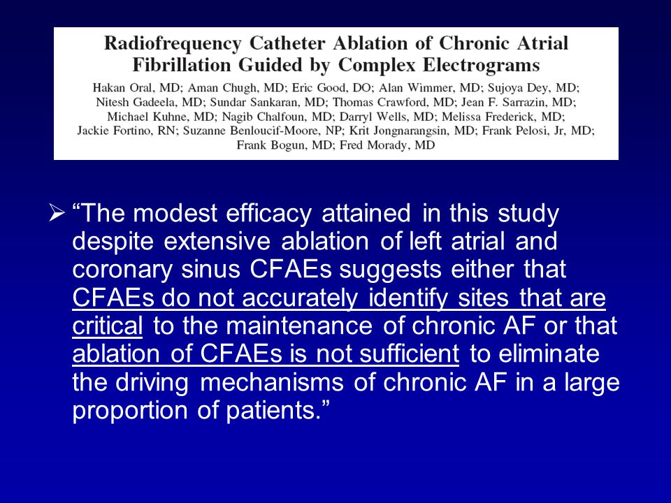 The modest efficacy attained in this study despite extensive ablation of left atrial and coronary sinus CFAEs suggests either that CFAEs do not accurately identify sites that are critical to the maintenance of chronic AF or that ablation of CFAEs is not sufficient to eliminate the driving mechanisms of chronic AF in a large proportion of patients.