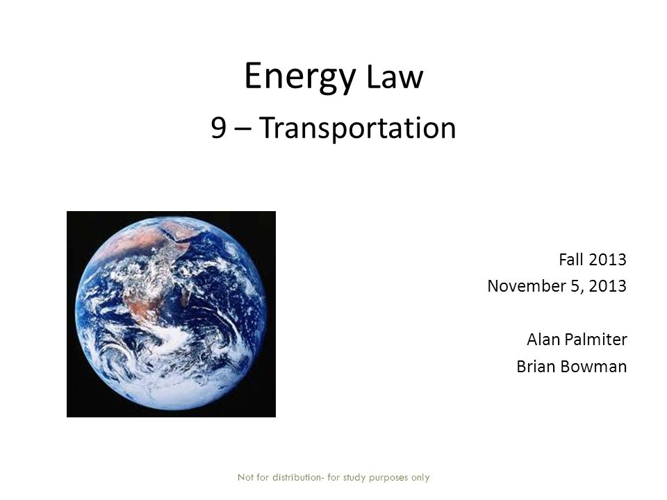 Energy Law 9 – Transportation Fall 2013 November 5, 2013 Alan Palmiter Brian Bowman Not for distribution- for study purposes only