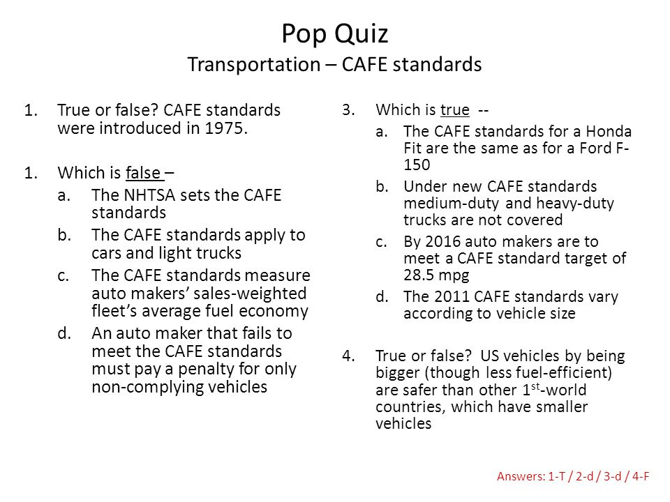 1.True or false? CAFE standards were introduced in 1975. 1.Which is false – a.The NHTSA sets the CAFE standards b.The CAFE standards apply to cars and