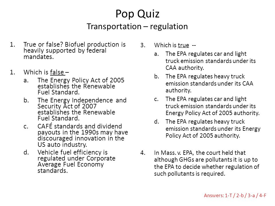 1.True or false? Biofuel production is heavily supported by federal mandates. 1.Which is false – a.The Energy Policy Act of 2005 establishes the Renew