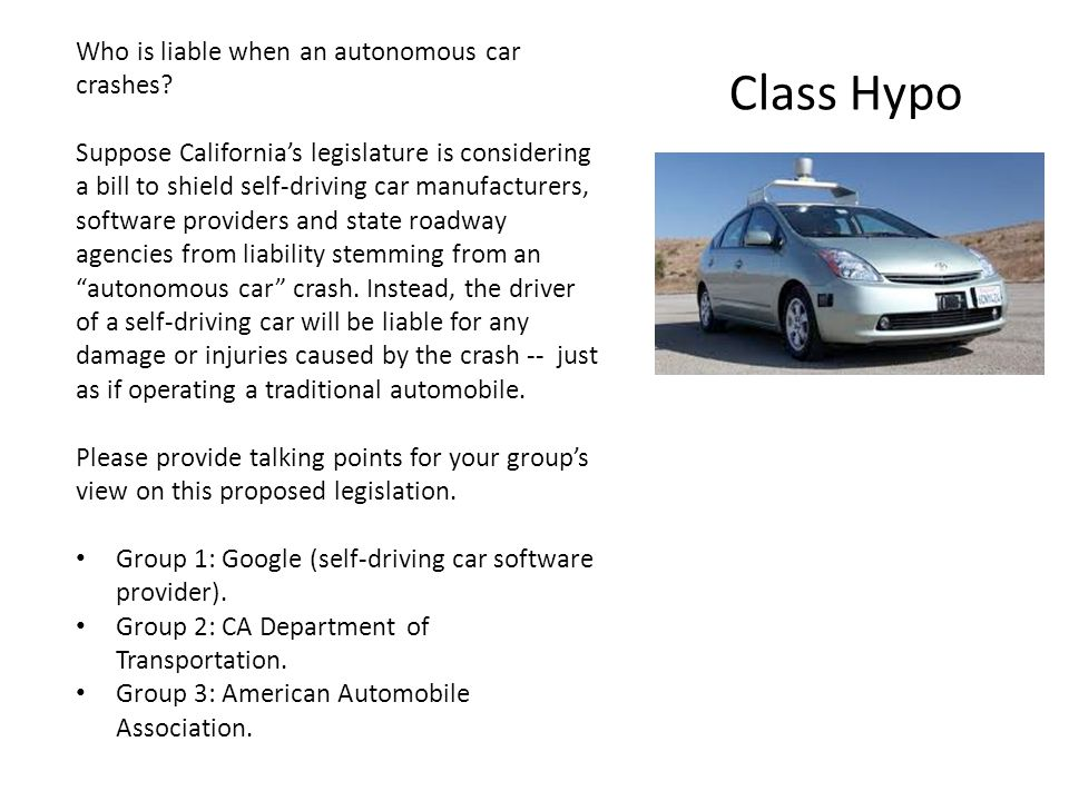 Class Hypo Who is liable when an autonomous car crashes? Suppose Californias legislature is considering a bill to shield self-driving car manufacturer