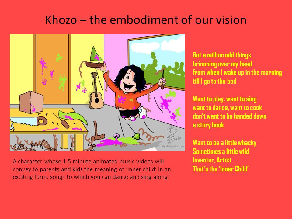 Khozo – the embodiment of our vision Got a million odd things brimming over my head from when I wake up in the morning till I go to the bed Want to play, want to sing want to dance, want to cook dont want to be handed down a story book Want to be a little whacky Sometimes a little wild Inventor, Artist Thats the Inner Child A character whose 1.5 minute animated music videos will convey to parents and kids the meaning of inner child in an exciting form, songs to which you can dance and sing along!