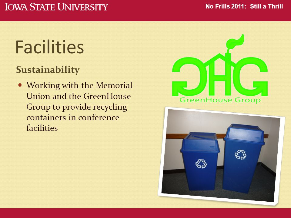 No Frills 2011: Still a Thrill Facilities Sustainability Working with the Memorial Union and the GreenHouse Group to provide recycling containers in conference facilities