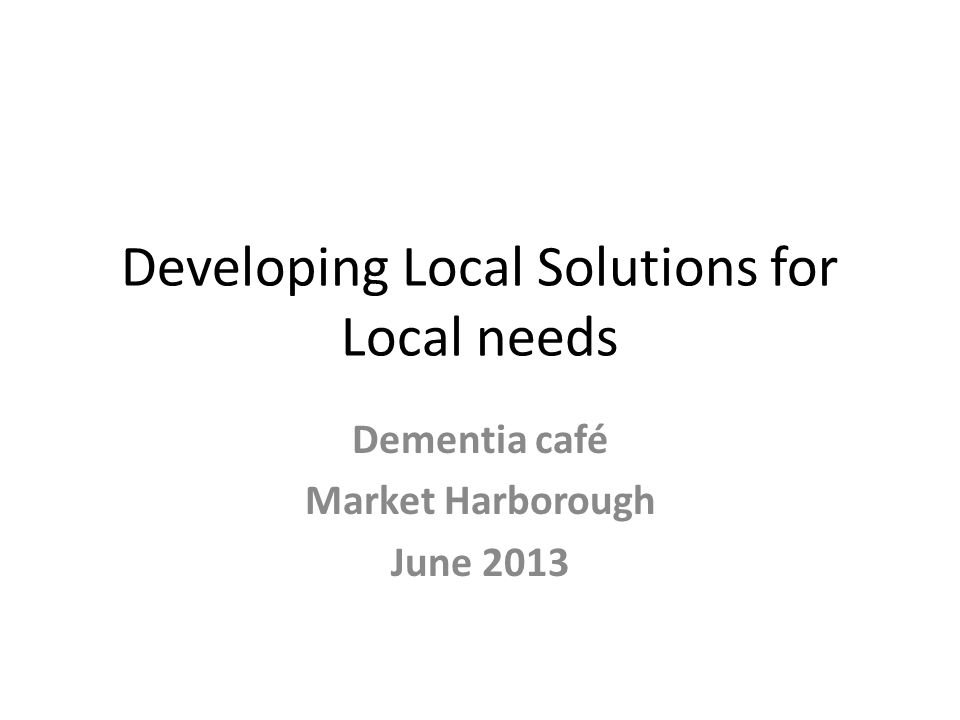 Developing Local Solutions for Local needs Dementia café Market Harborough June 2013