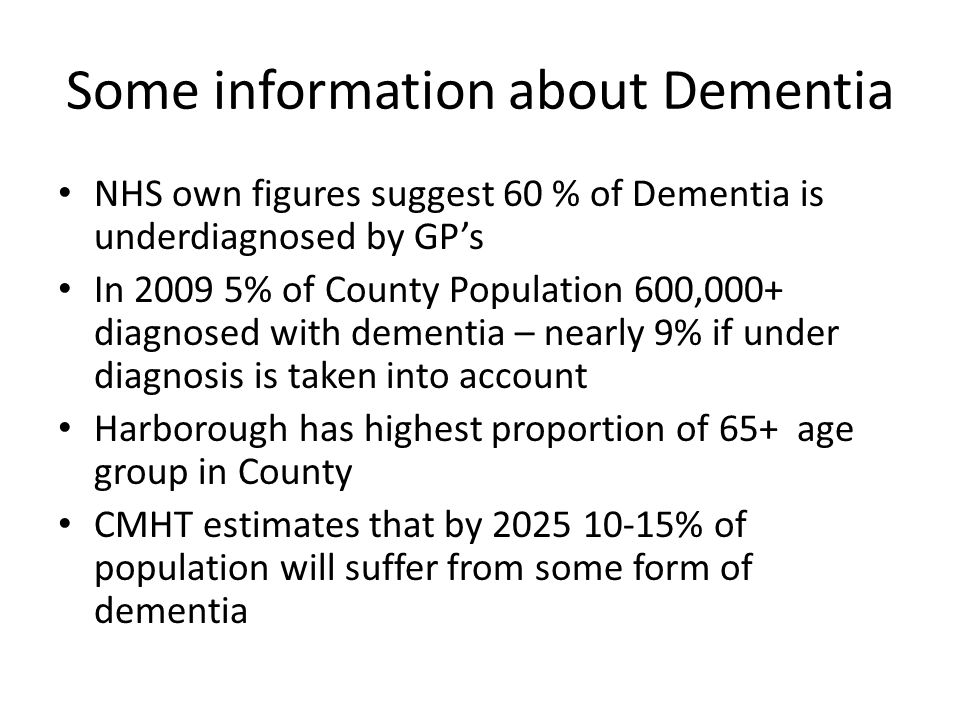 Some information about Dementia NHS own figures suggest 60 % of Dementia is underdiagnosed by GPs In 2009 5% of County Population 600,000+ diagnosed with dementia – nearly 9% if under diagnosis is taken into account Harborough has highest proportion of 65+ age group in County CMHT estimates that by 2025 10-15% of population will suffer from some form of dementia