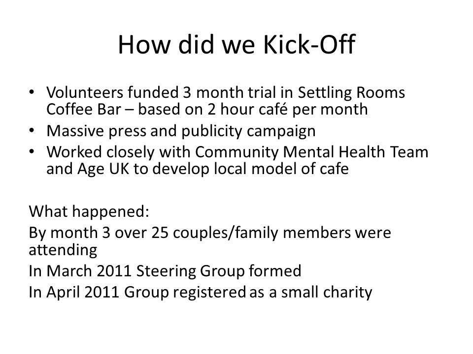 How did we Kick-Off Volunteers funded 3 month trial in Settling Rooms Coffee Bar – based on 2 hour café per month Massive press and publicity campaign Worked closely with Community Mental Health Team and Age UK to develop local model of cafe What happened: By month 3 over 25 couples/family members were attending In March 2011 Steering Group formed In April 2011 Group registered as a small charity