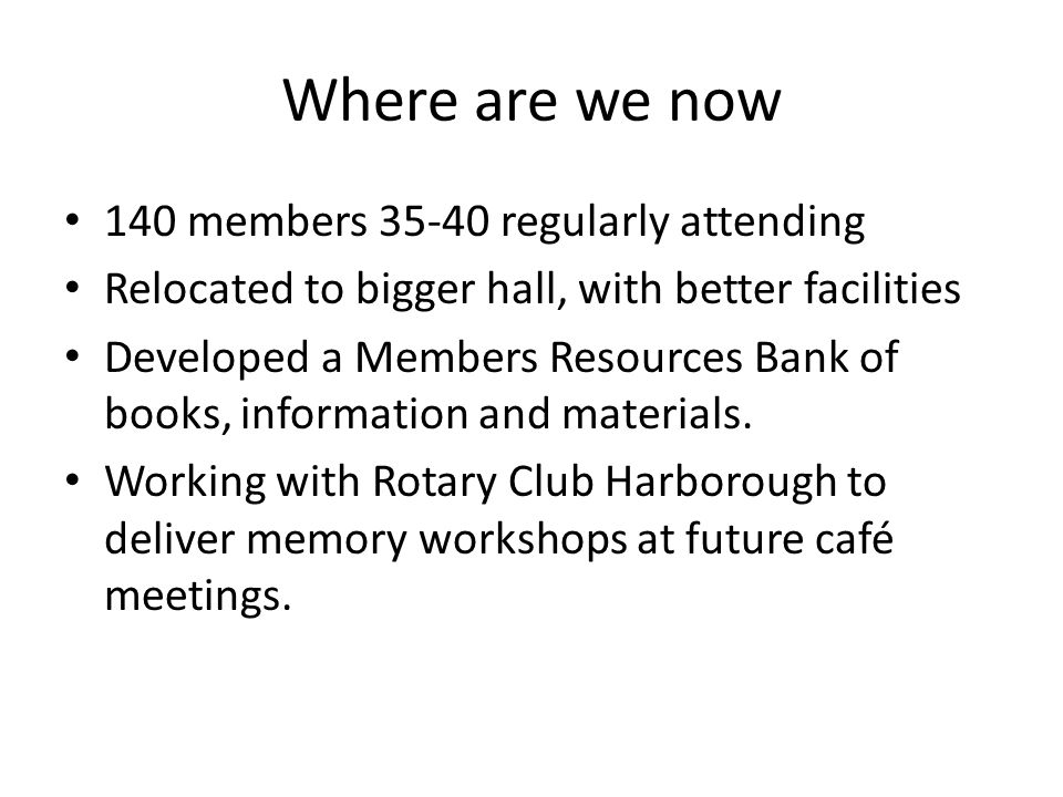 Where are we now 140 members 35-40 regularly attending Relocated to bigger hall, with better facilities Developed a Members Resources Bank of books, i