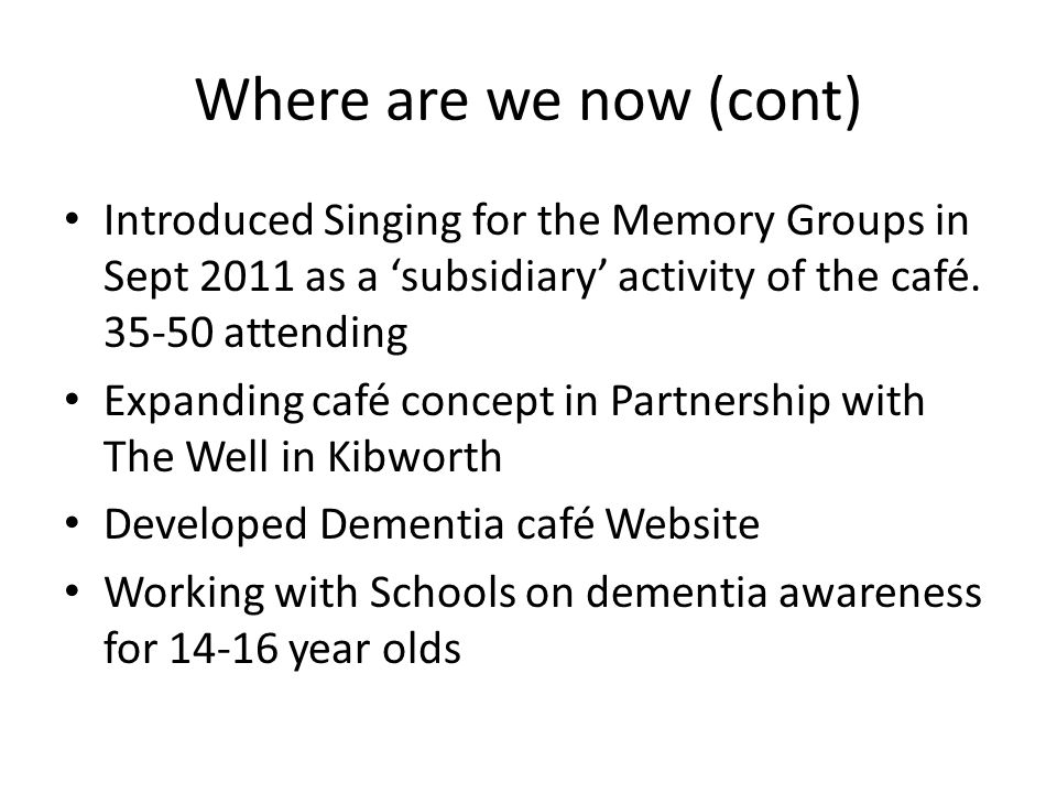 Where are we now (cont) Introduced Singing for the Memory Groups in Sept 2011 as a subsidiary activity of the café.