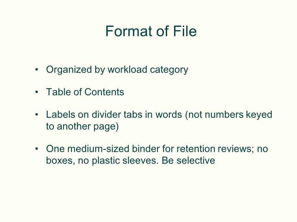Format of File Organized by workload category Table of Contents Labels on divider tabs in words (not numbers keyed to another page) One medium-sized binder for retention reviews; no boxes, no plastic sleeves.