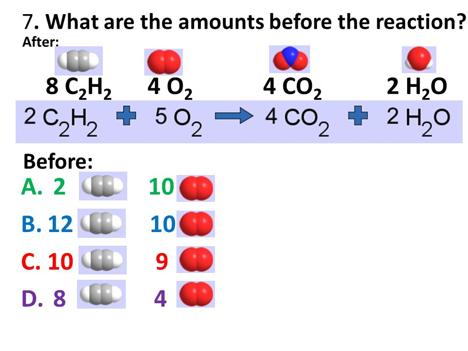 7. What are the amounts before the reaction? A. 2 10 B.12 10 C.10 9 D. 8 4 After: 8 C 2 H 2 4 O 2 4 CO 2 2 H 2 O Before: