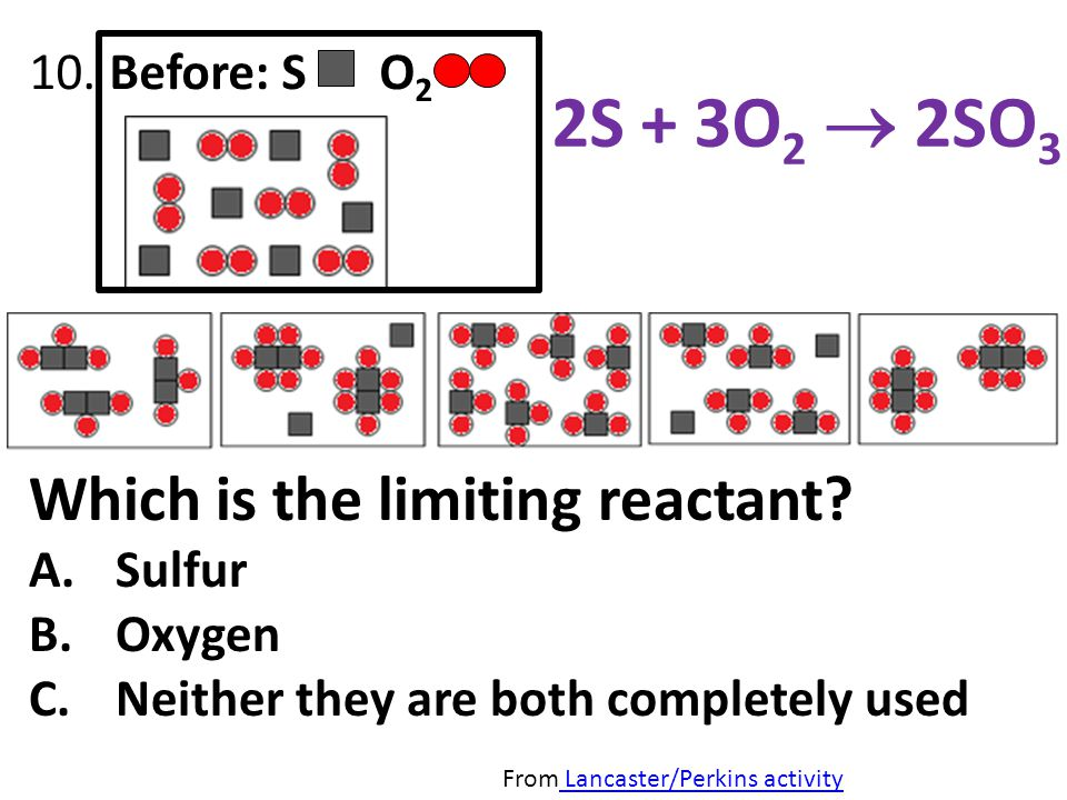 10. Before: S O 2 From Lancaster/Perkins activity Lancaster/Perkins activity 2S + 3O 2 2SO 3 Which is the limiting reactant? A.Sulfur B.Oxygen C.Neith