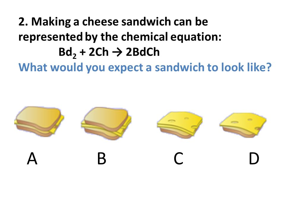 2. Making a cheese sandwich can be represented by the chemical equation: Bd 2 + 2Ch 2BdCh What would you expect a sandwich to look like? A B C D