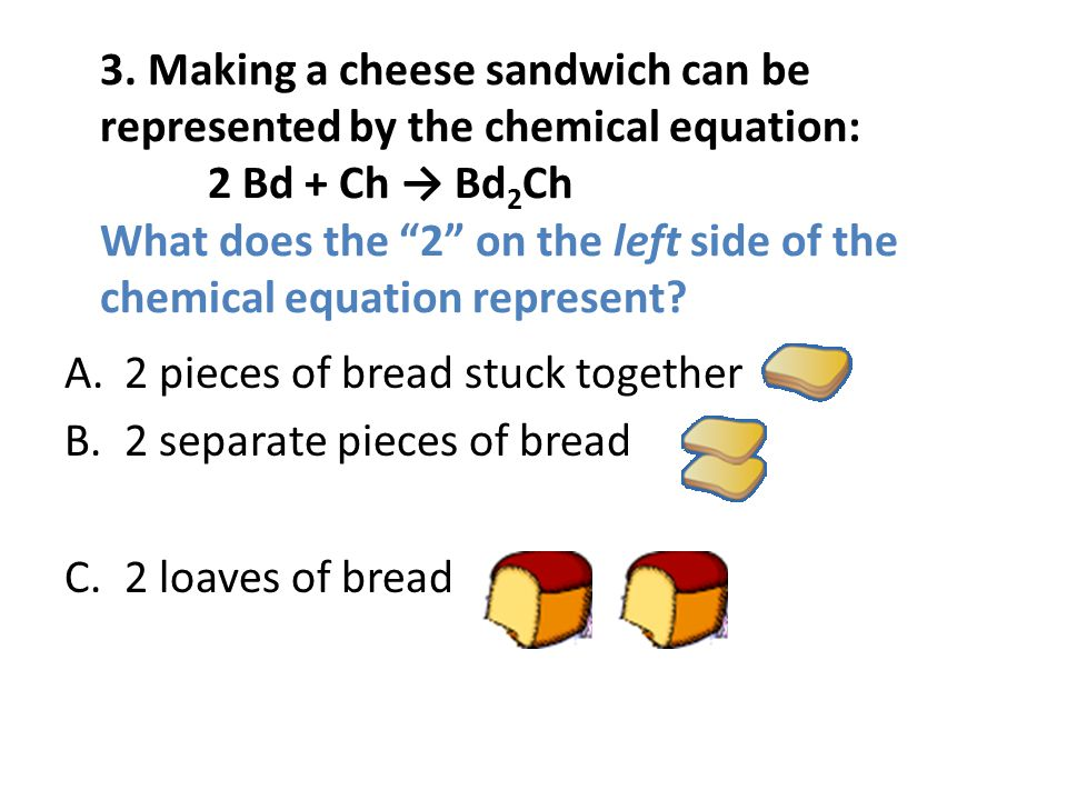 3. Making a cheese sandwich can be represented by the chemical equation: 2 Bd + Ch Bd 2 Ch What does the 2 on the left side of the chemical equation r
