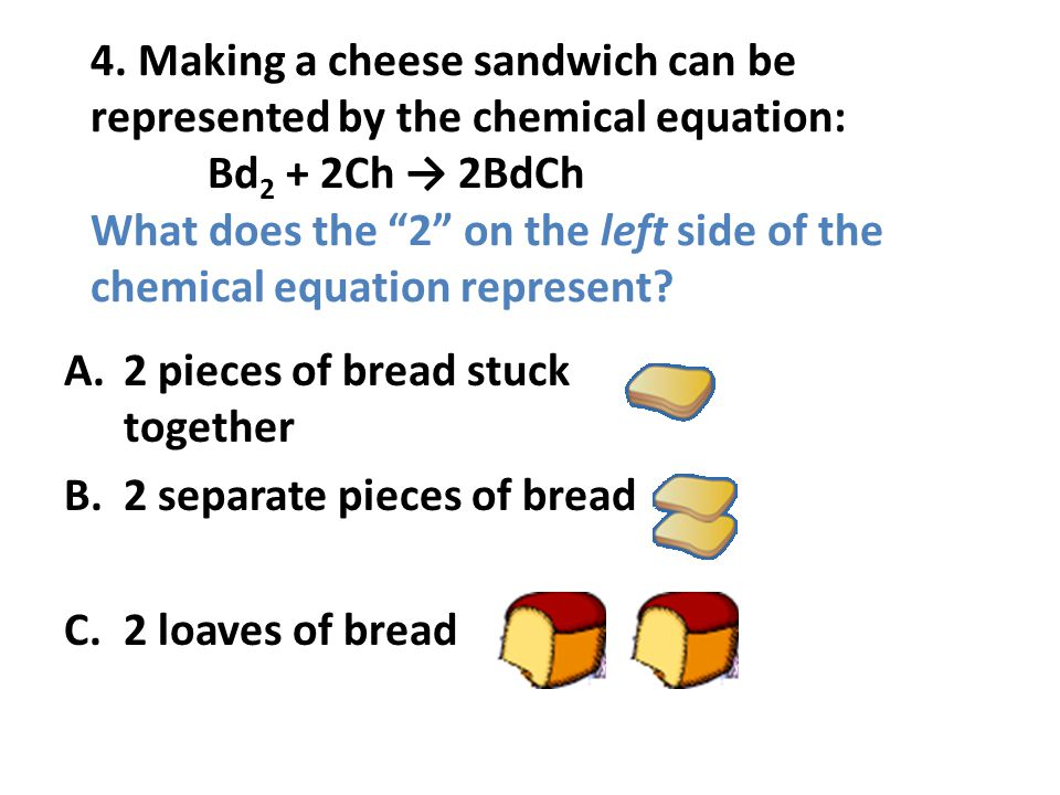 4. Making a cheese sandwich can be represented by the chemical equation: Bd 2 + 2Ch 2BdCh What does the 2 on the left side of the chemical equation re