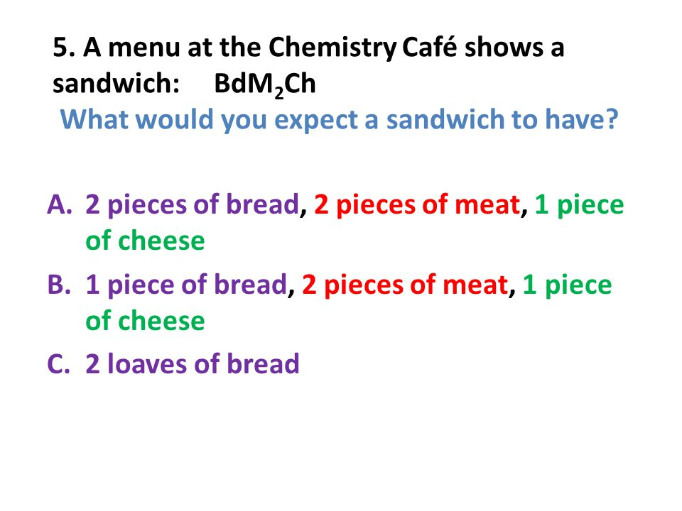 6.A menu at the Chemistry Café describes a sandwich as 3 pieces of bread, one meat and 2 cheeses.