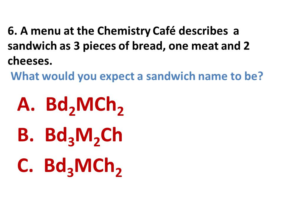 6. A menu at the Chemistry Café describes a sandwich as 3 pieces of bread, one meat and 2 cheeses. What would you expect a sandwich name to be? A. Bd