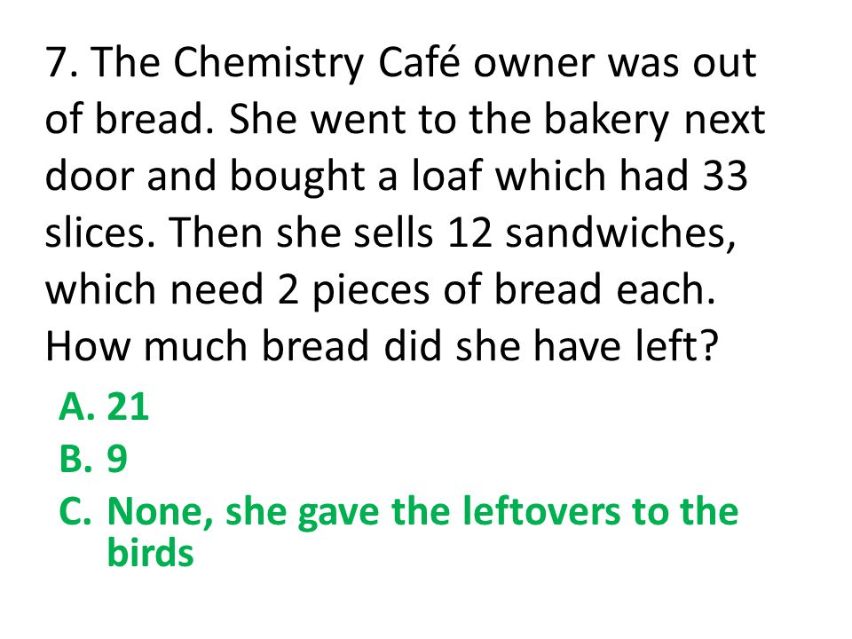 7. The Chemistry Café owner was out of bread. She went to the bakery next door and bought a loaf which had 33 slices. Then she sells 12 sandwiches, wh