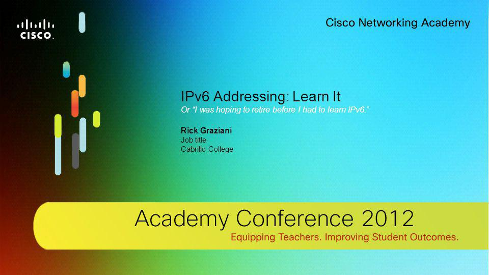 1 © 2012 Cisco Systems, Inc. All rights reserved. Cisco confidential.Cisco Networking Academy, US/Canada IPv6 Addressing: Learn It Or I was hoping to