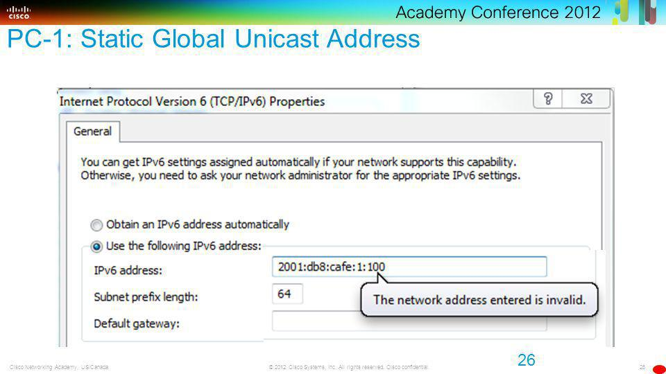 26 © 2012 Cisco Systems, Inc. All rights reserved. Cisco confidential.Cisco Networking Academy, US/Canada PC-1: Static Global Unicast Address 26