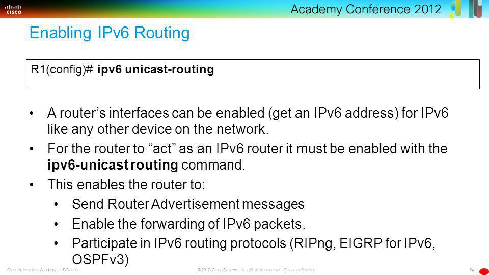 64 © 2012 Cisco Systems, Inc. All rights reserved. Cisco confidential.Cisco Networking Academy, US/Canada Enabling IPv6 Routing R1(config)# ipv6 unica