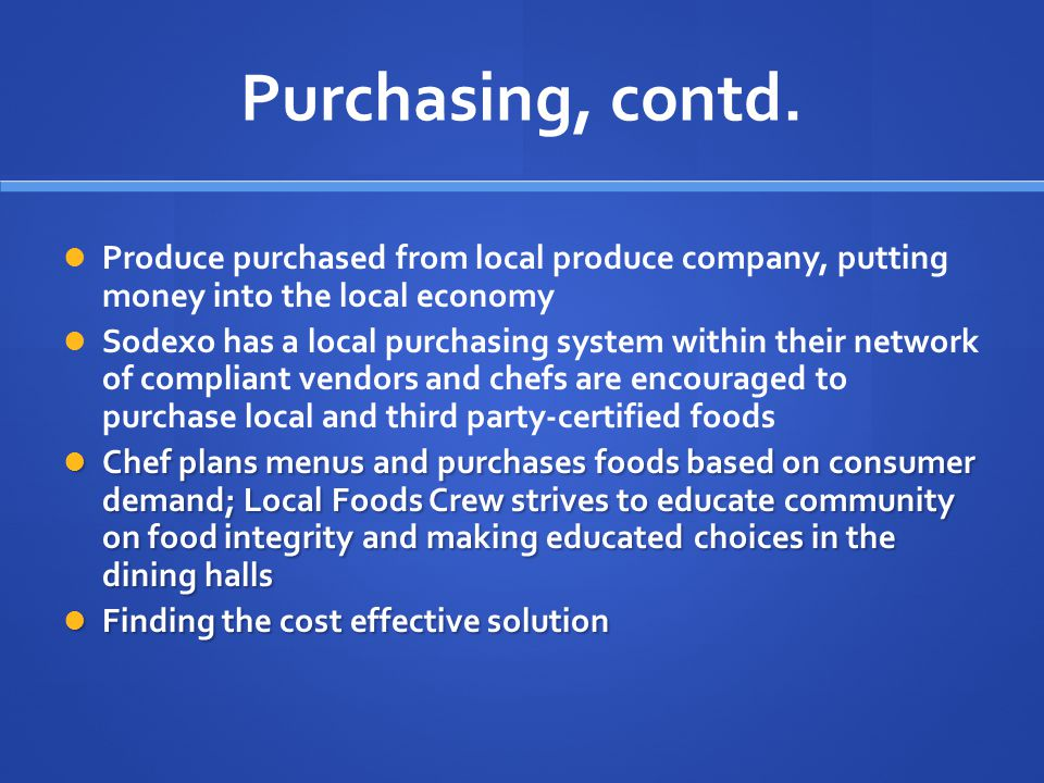 Purchasing, contd. Produce purchased from local produce company, putting money into the local economy Sodexo has a local purchasing system within thei