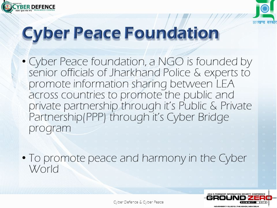 Cyber Defence & Cyber Peace Cyber Peace foundation, a NGO is founded by senior officials of Jharkhand Police & experts to promote information sharing