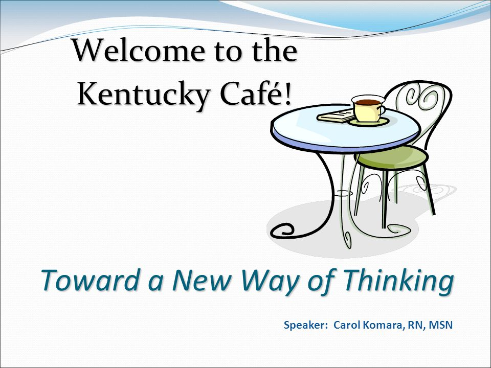 Toward a New Way of Thinking Welcome to the Kentucky Café! Speaker: Carol Komara, RN, MSN