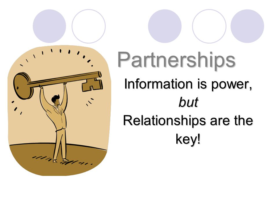 Partnerships Information is power, but Relationships are the key!