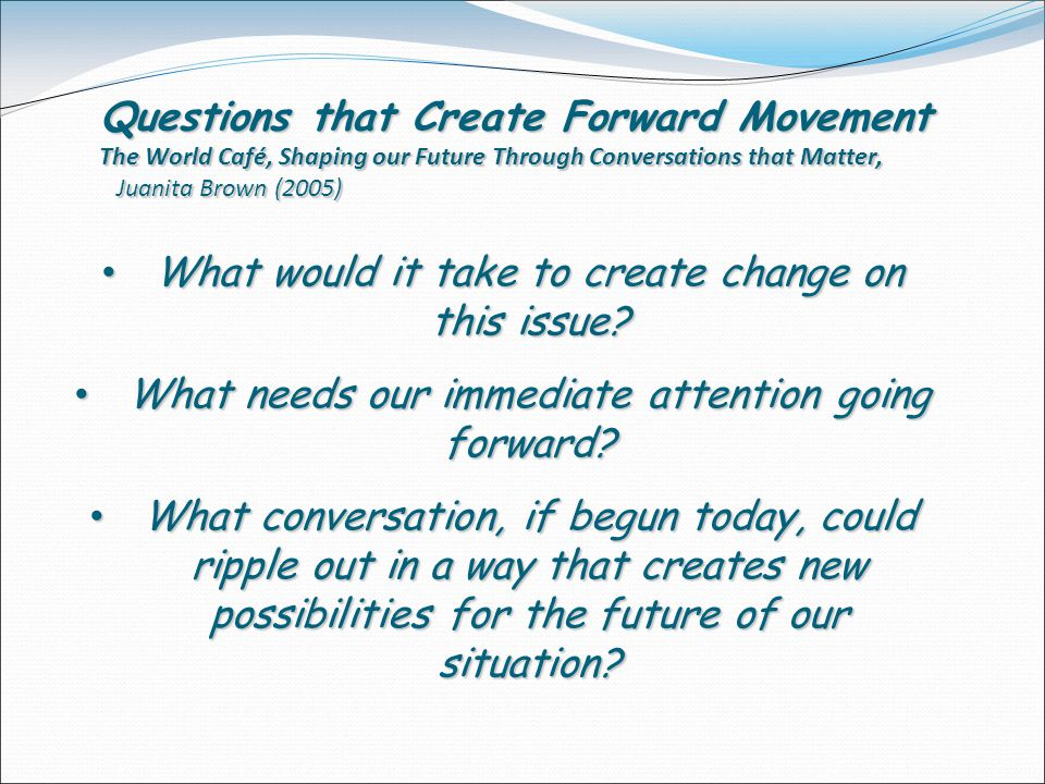 Questions that Create Forward Movement The World Café, Shaping our Future Through Conversations that Matter, Juanita Brown (2005) What would it take to create change on this issue.