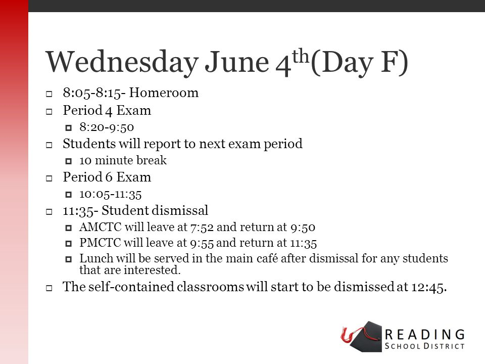 8:05-8:15- Homeroom Period 4 Exam 8:20-9:50 Students will report to next exam period 10 minute break Period 6 Exam 10:05-11:35 11:35- Student dismissal AMCTC will leave at 7:52 and return at 9:50 PMCTC will leave at 9:55 and return at 11:35 Lunch will be served in the main café after dismissal for any students that are interested.