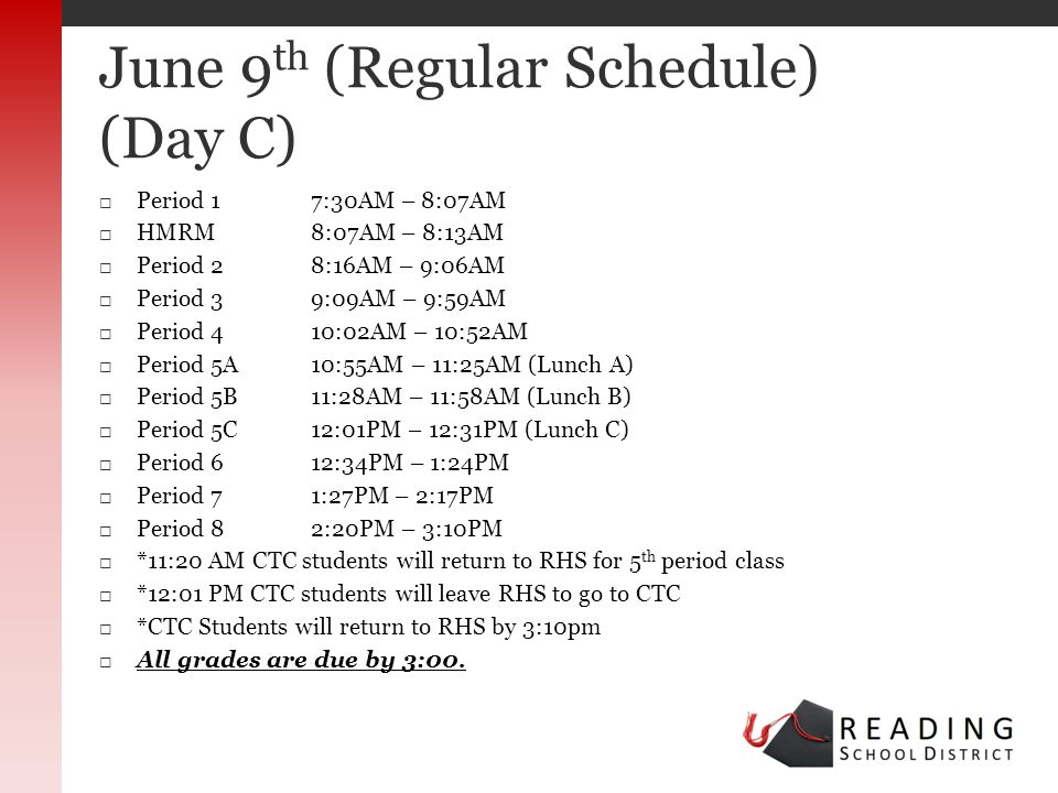 Period 17:30AM – 8:07AM HMRM8:07AM – 8:13AM Period 28:16AM – 9:06AM Period 39:09AM – 9:59AM Period 410:02AM – 10:52AM Period 5A 10:55AM – 11:25AM (Lunch A) Period 5B11:28AM – 11:58AM (Lunch B) Period 5C 12:01PM – 12:31PM (Lunch C) Period 6 12:34PM – 1:24PM Period 71:27PM – 2:17PM Period 82:20PM – 3:10PM *11:20 AM CTC students will return to RHS for 5 th period class *12:01 PM CTC students will leave RHS to go to CTC *CTC Students will return to RHS by 3:10pm All grades are due by 3:00.