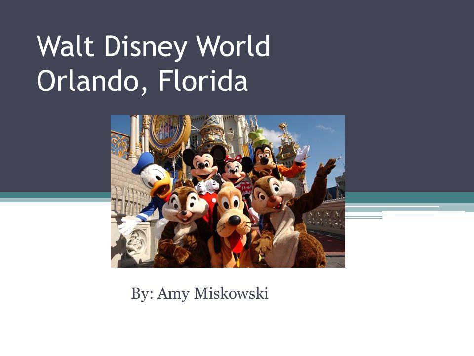 Walt Disney World Orlando, Florida By: Amy Miskowski