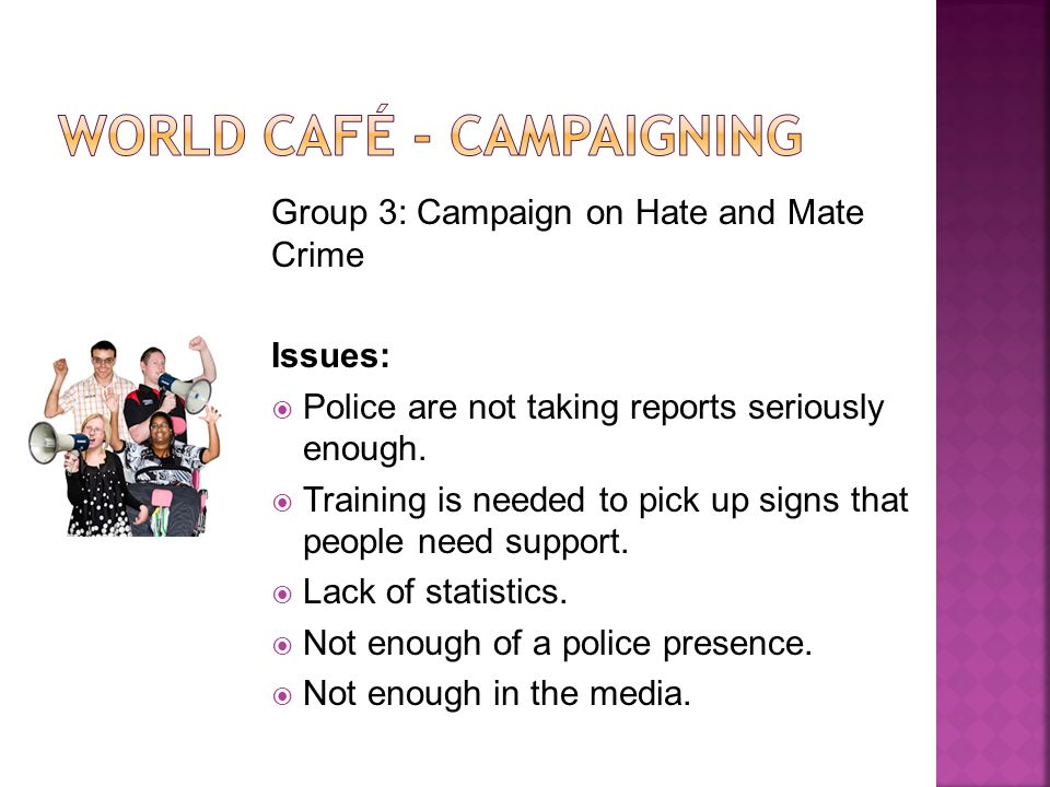 Group 3: Campaign on Hate and Mate Crime Issues: Police are not taking reports seriously enough.
