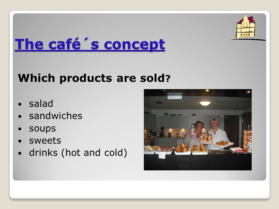 The café´s concept Which products are sold ? salad sandwiches soups sweets drinks (hot and cold)
