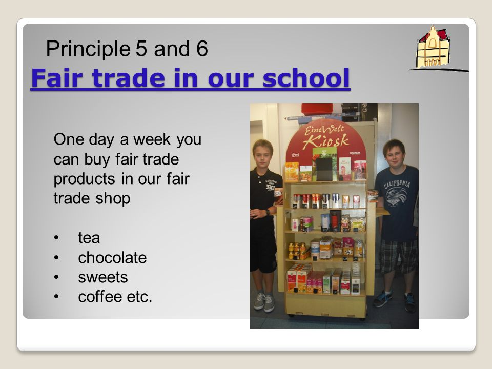 Fair trade in our school One day a week you can buy fair trade products in our fair trade shop tea chocolate sweets coffee etc.