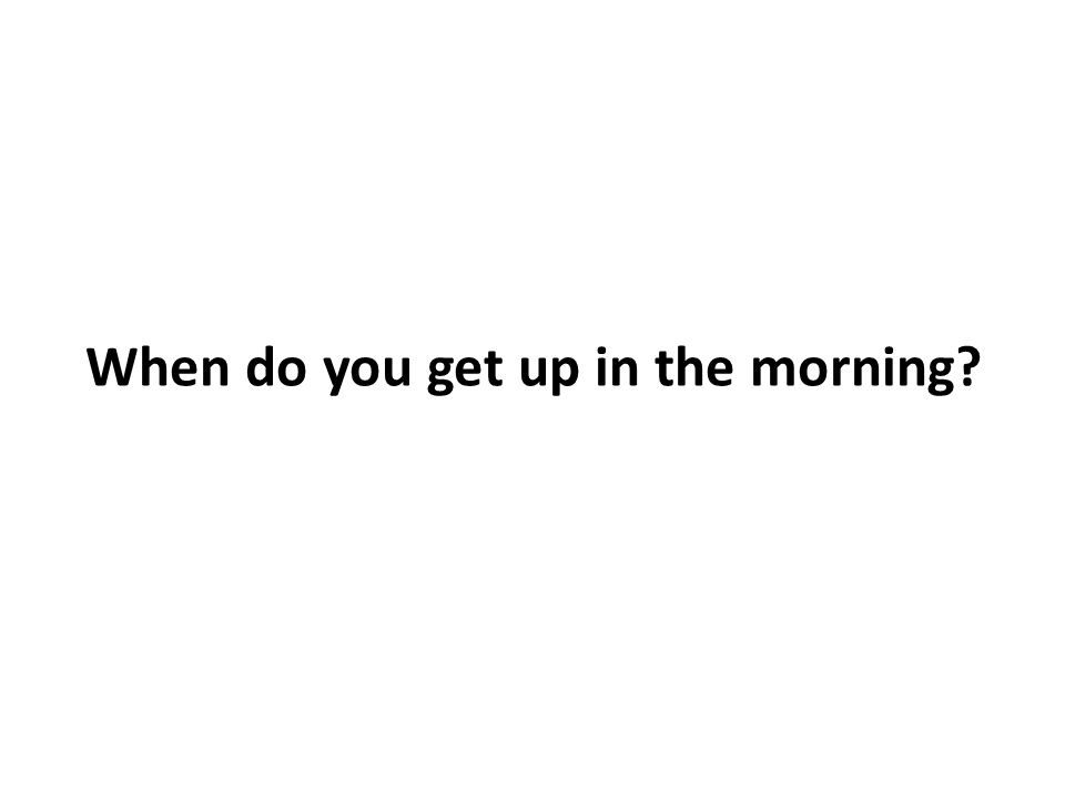 When do you get up in the morning?