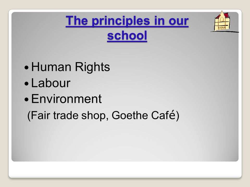 The principles in our school Human Rights Labour Environment (Fair trade shop, Goethe Caf é )