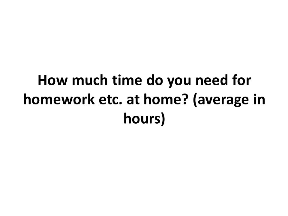 How much time do you need for homework etc. at home? (average in hours)