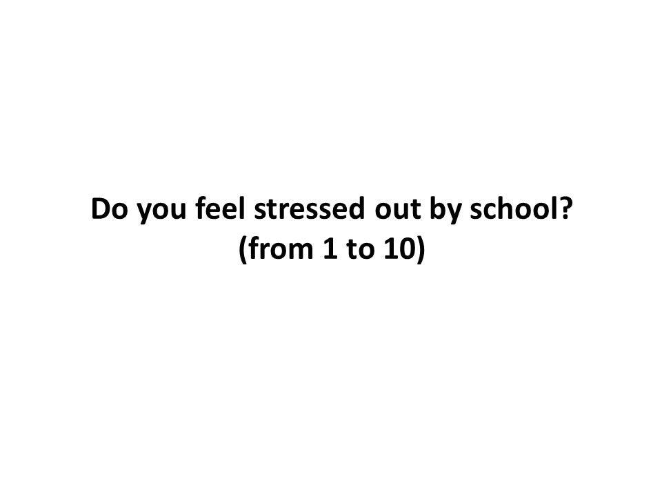 Do you feel stressed out by school? (from 1 to 10)