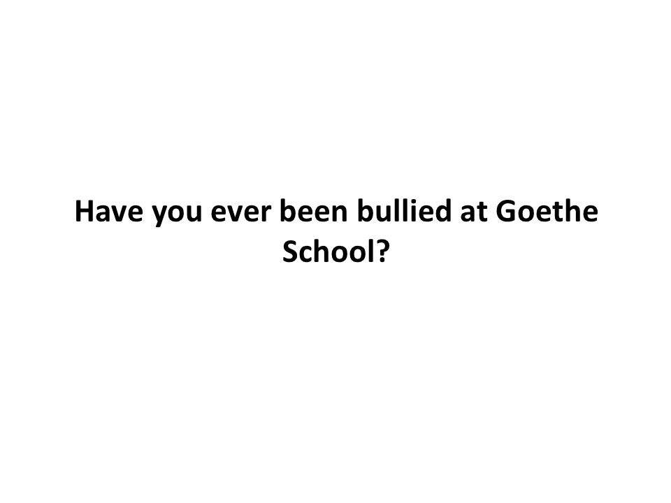 Have you ever been bullied at Goethe School?