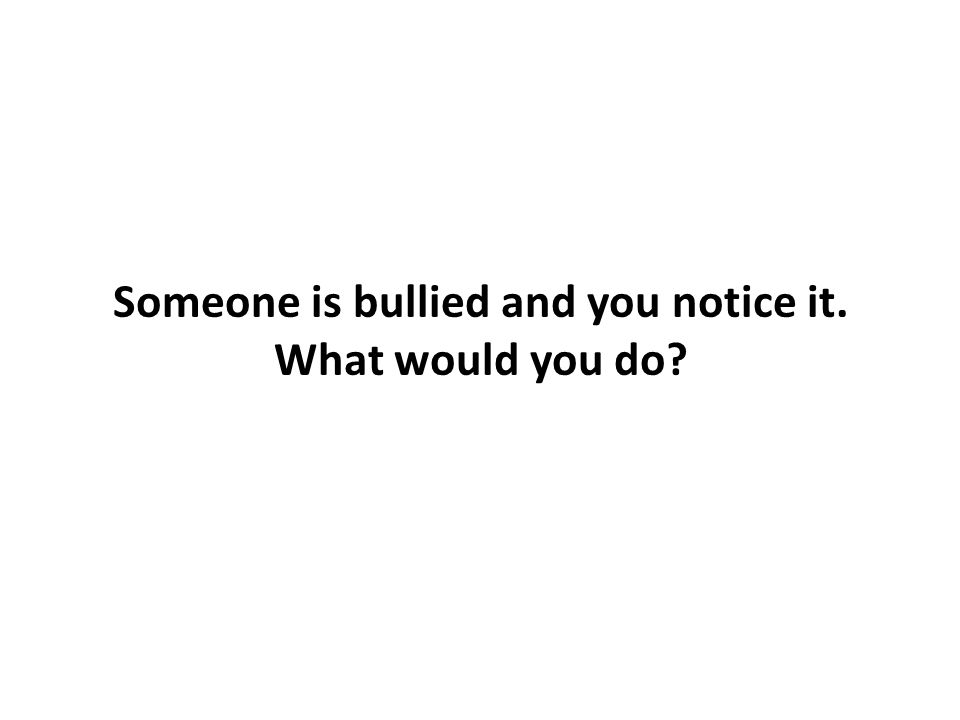 Someone is bullied and you notice it. What would you do?